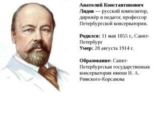 Анатолий Константинович Лядов — русский композитор, дирижёр и педагог, профес