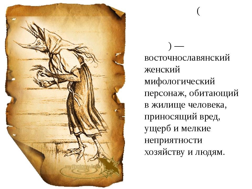 Кики́мора(кики́мара, шиши́мора, шиши́мара, сусе́дка, ма́ра)— восточнославян...