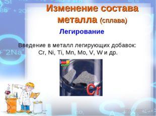 Введение в металл легирующих добавок: Cr, Ni, Ti, Mn, Mo, V, W и др. Изменени