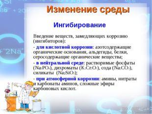 Изменение среды Ингибирование Введение веществ, замедляющих коррозию (ингибит