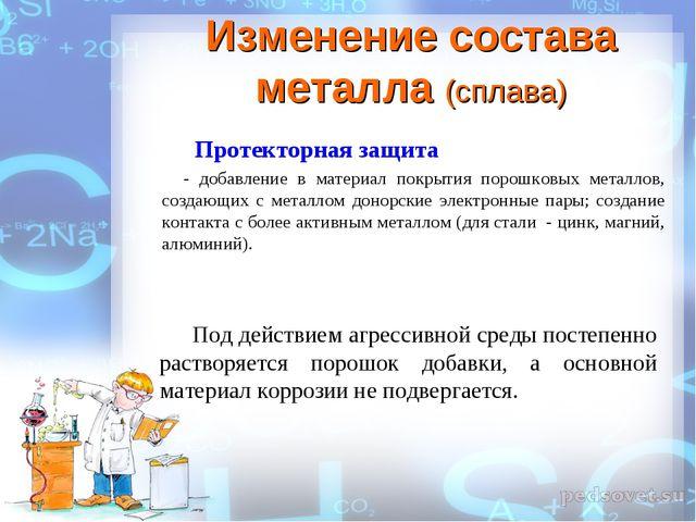 Изменение состава металла (сплава) Протекторная защита - добавление в матери...
