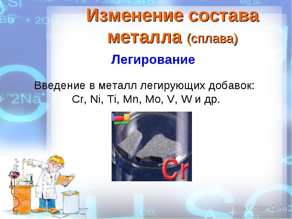 Введение в металл легирующих добавок: Cr, Ni, Ti, Mn, Mo, V, W и др. Изменени...