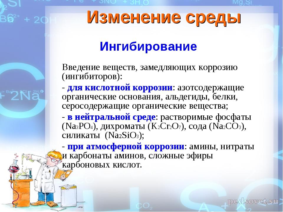Изменение среды Ингибирование Введение веществ, замедляющих коррозию (ингибит...