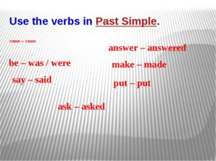 Use the verbs in Past Simple. come – came be – was / were say – said ask – as