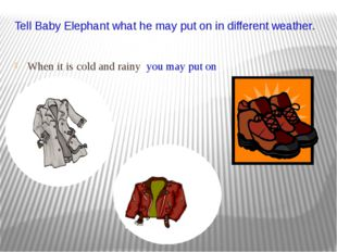 Tell Baby Elephant what he may put on in different weather. When it is cold a