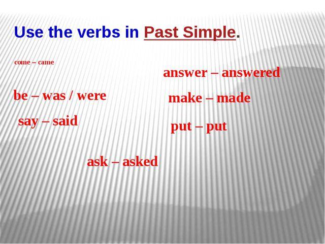 Use the verbs in Past Simple. come – came be – was / were say – said ask – as...