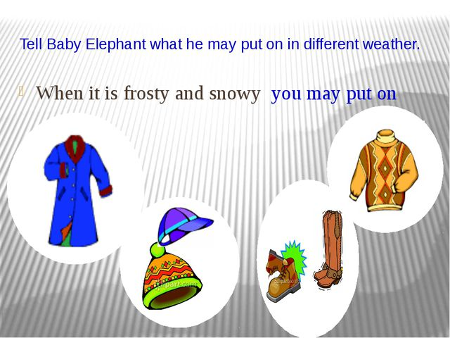 Tell Baby Elephant what he may put on in different weather. When it is frosty...