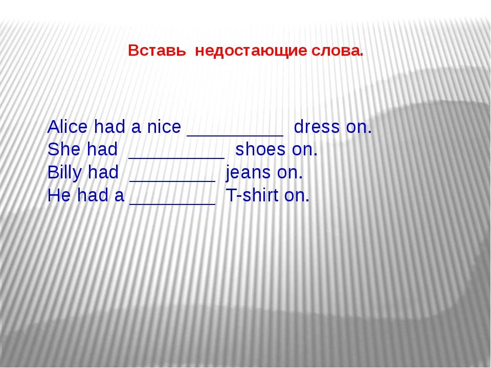 Вставь недостающие слова. Alice had a nice _________ dress on. She had ______...