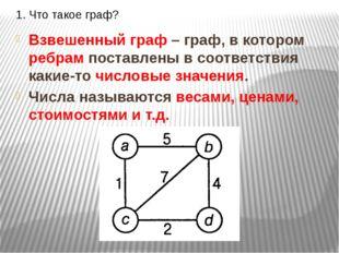 1. Что такое граф? Взвешенный граф – граф, в котором ребрам поставлены в соот
