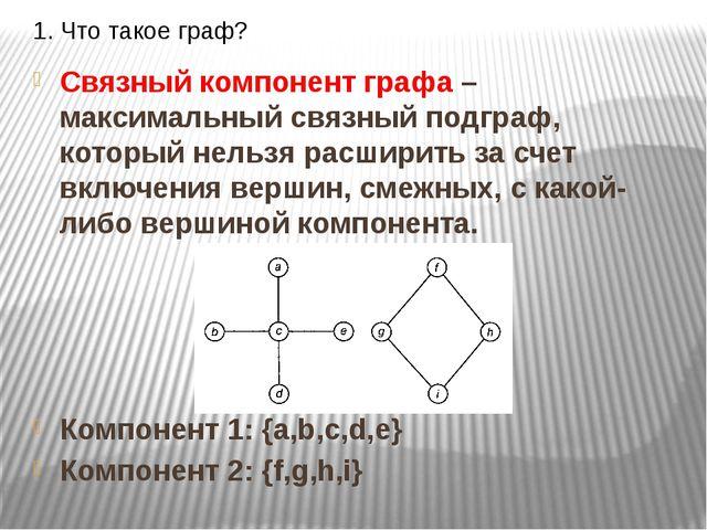 1. Что такое граф? Связный компонент графа – максимальный связный подграф, ко...