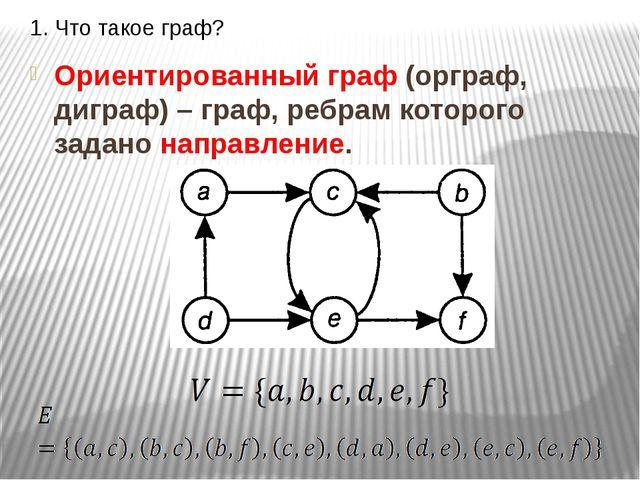 1. Что такое граф? Ориентированный граф (орграф, диграф) – граф, ребрам котор...