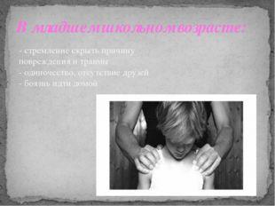 В младшем школьном возрасте: - стремление скрыть причину повреждения и травмы