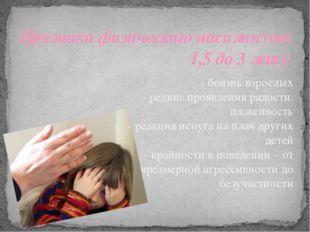 Признаки физического насилия (от 1,5 до 3 лет): - боязнь взрослых - редкие пр