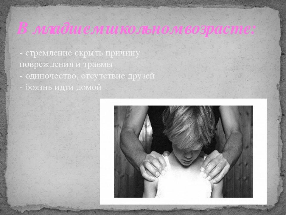 В младшем школьном возрасте: - стремление скрыть причину повреждения и травмы...