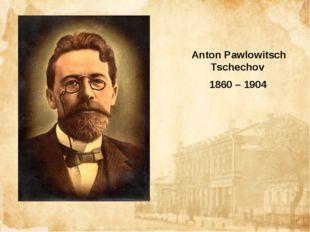 Anton Pawlowitsch Tschechov 1860 – 1904