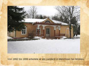 Von 1892 bis 1899 arbeitete er als Landarzt in Melichowo bei Moskau.