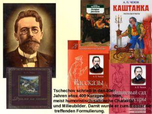 Tschechov schrieb in den 80er Jahren etwa 400 Kurzgeschichten, meist humorist