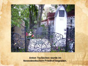 Anton Tschechov wurde im Nowodewitschem Friedhof begraben.