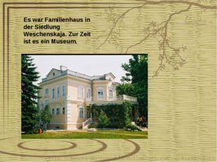 Es war Familienhaus in der Siedlung Weschenskaja. Zur Zeit ist es ein Museum.