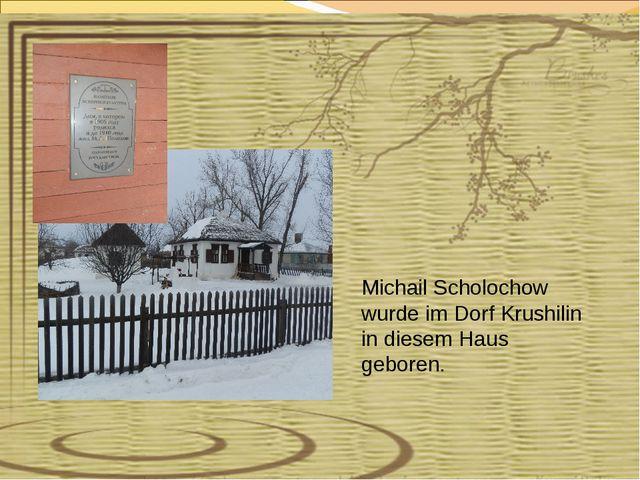 Michail Scholochow wurde im Dorf Krushilin in diesem Haus geboren.