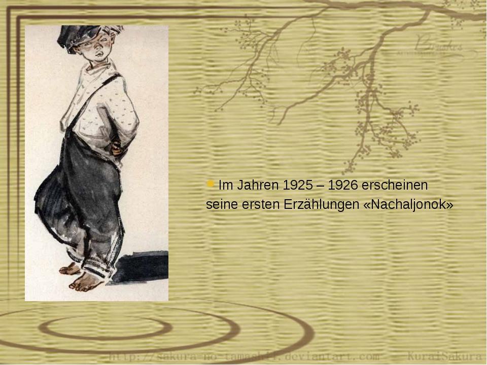 Im Jahren 1925 – 1926 erscheinen seine ersten Erzählungen «Nachaljonok»