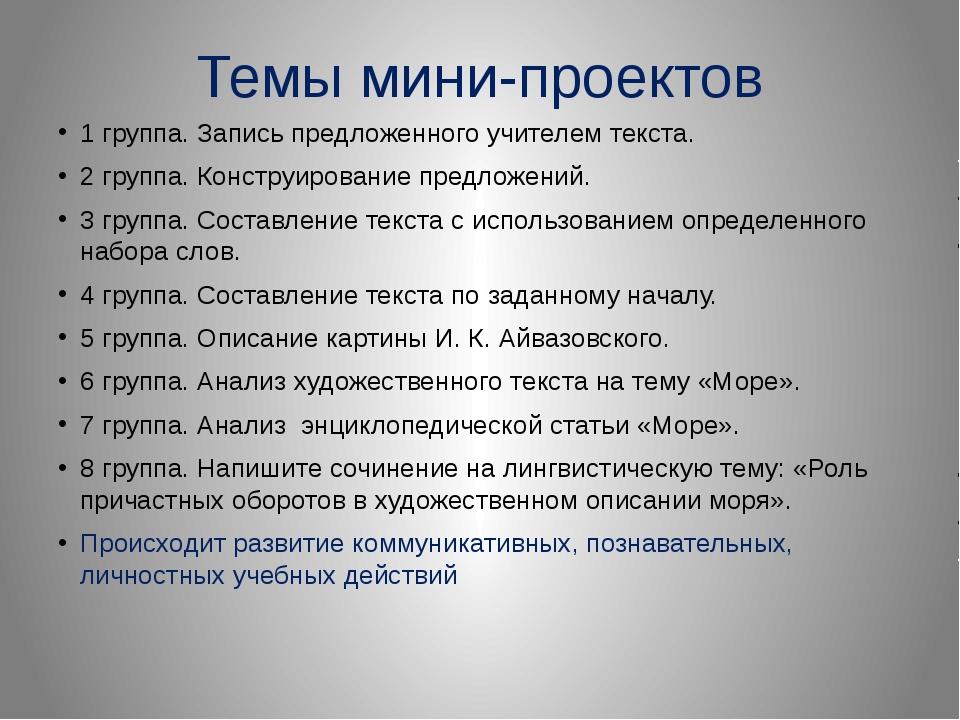 Темы мини-проектов 1 группа. Запись предложенного учителем текста. 2 группа....