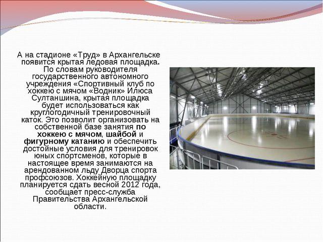 А на стадионе «Труд» в Архангельске появится крытая ледовая площадка. По слов...