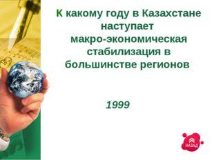 К какому году в Казахстане наступает макро-экономическая стабилизация в больш
