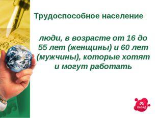 Трудоспособное население люди, в возрасте от 16 до 55 лет (женщины) и 60 лет