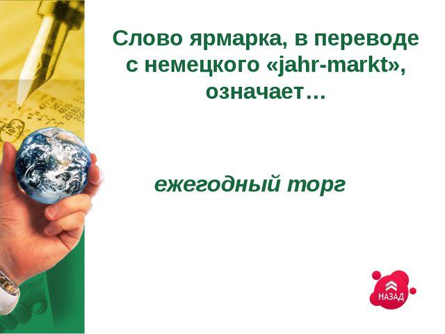 Слово ярмарка, в переводе с немецкого «jahr-markt», означает… ежегодный торг