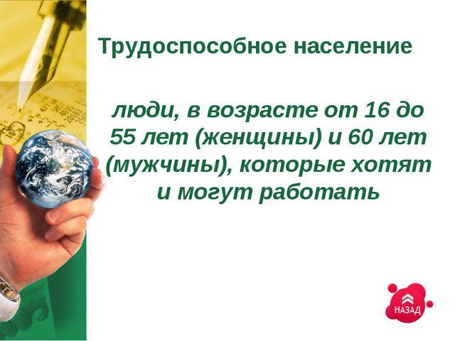 Трудоспособное население люди, в возрасте от 16 до 55 лет (женщины) и 60 лет...
