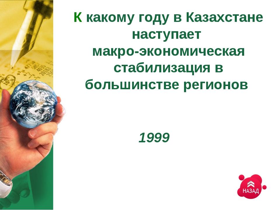 К какому году в Казахстане наступает макро-экономическая стабилизация в больш...