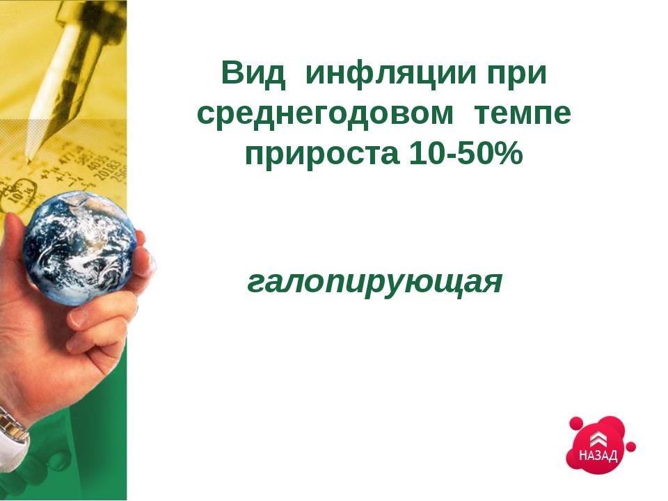 Вид инфляции при среднегодовом темпе прироста 10-50% галопирующая