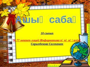 Ашық сабақ 10-сынып № 77 мектеп-лицей Информатика пәні мұғалімі Сарыпбекова С