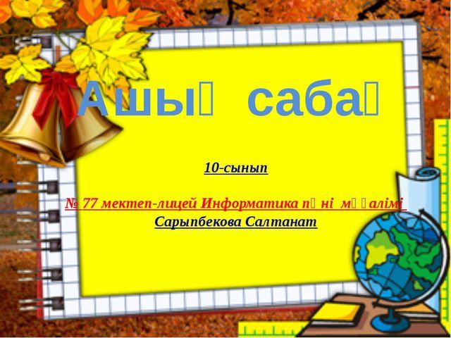 Ашық сабақ 10-сынып № 77 мектеп-лицей Информатика пәні мұғалімі Сарыпбекова С...