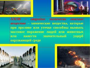 АХОВ – аварийно химически опасные вещества – химические вещества, которые при