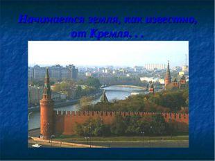 Начинается земля, как известно, от Кремля. . .