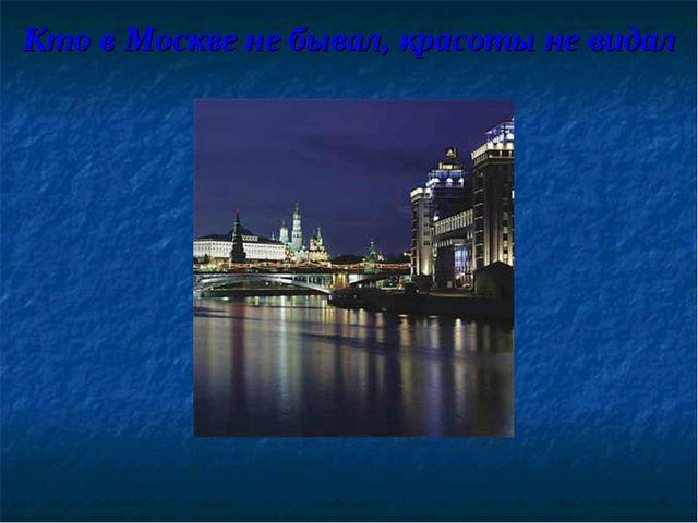 Кто в Москве не бывал, красоты не видал