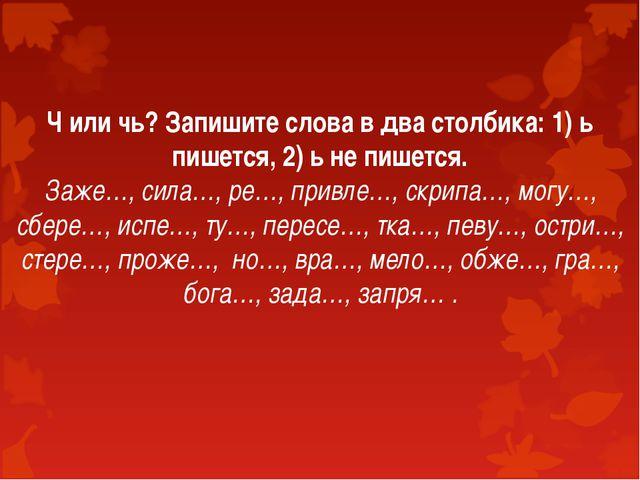 Ч или чь? Запишите слова в два столбика: 1) ь пишется, 2) ь не пишется. Заже…...