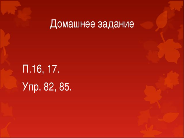 Домашнее задание П.16, 17. Упр. 82, 85.