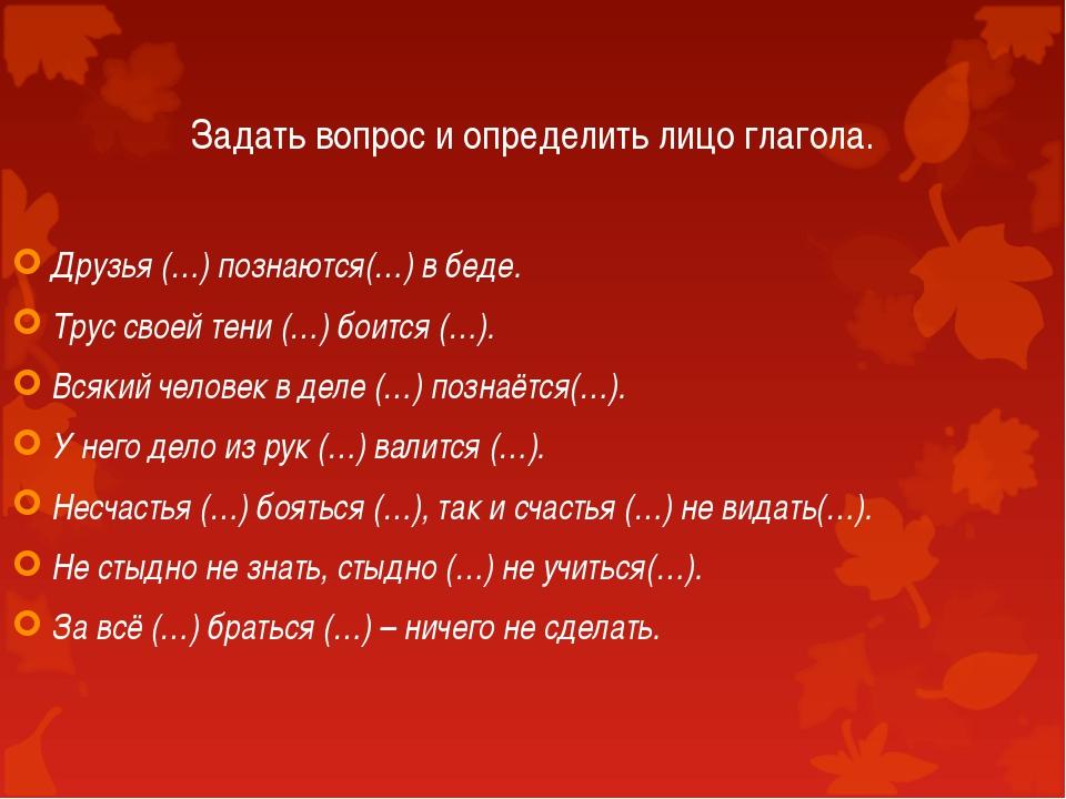 Задать вопрос и определить лицо глагола. Друзья (…) познаются(…) в беде. Трус...
