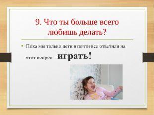 9. Что ты больше всего любишь делать? Пока мы только дети и почти все ответил