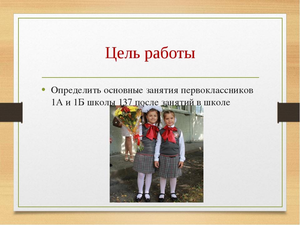 Цель работы Определить основные занятия первоклассников 1А и 1Б школы 137 пос...