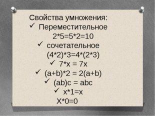 Свойства умножения: Переместительное 2*5=5*2=10 сочетательное (4*2)*3=4*(2*3)