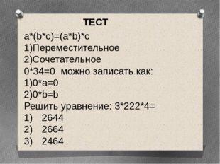 a*(b*c)=(a*b)*c 1)Переместительное 2)Сочетательное 0*34=0 можно записать как: