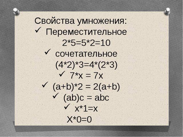 Свойства умножения: Переместительное 2*5=5*2=10 сочетательное (4*2)*3=4*(2*3)...