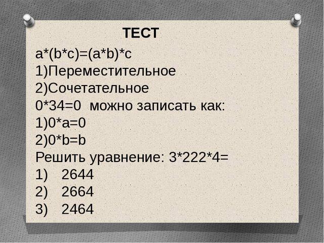 a*(b*c)=(a*b)*c 1)Переместительное 2)Сочетательное 0*34=0 можно записать как:...