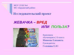 МОУ СОШ №4 МО «Барышский район» Исследовательский проект ЖЕВАЧКА – ВРЕД ИЛИ
