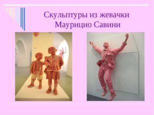 Скульптуры из жевачки Маурицио Савини