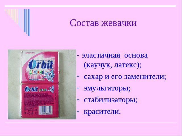 Состав жевачки - эластичная основа (каучук, латекс); сахар и его заменители;...